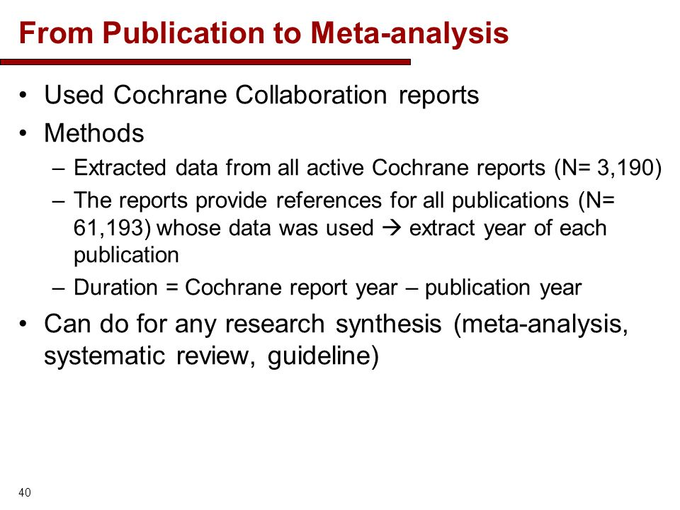 From Publication to Meta-analysis Used Cochrane Collaboration reports Methods –Extracted data from all active Cochrane reports (N= 3,190) –The reports provide references for all publications (N= 61,193) whose data was used  extract year of each publication –Duration = Cochrane report year – publication year Can do for any research synthesis (meta-analysis, systematic review, guideline) 40