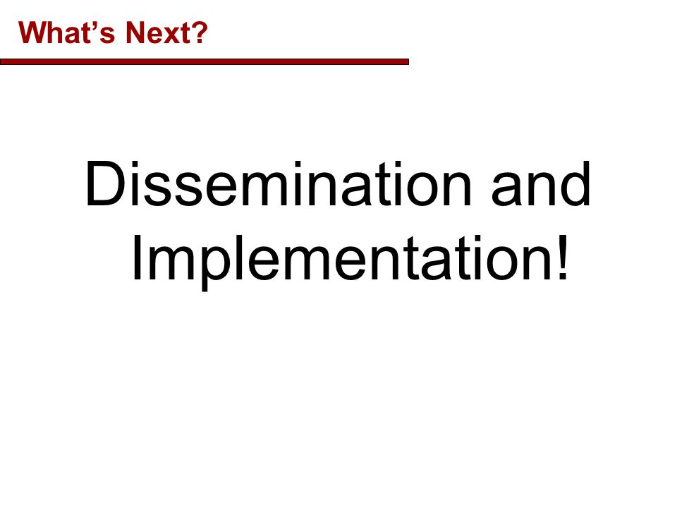 What's Next Dissemination and Implementation!