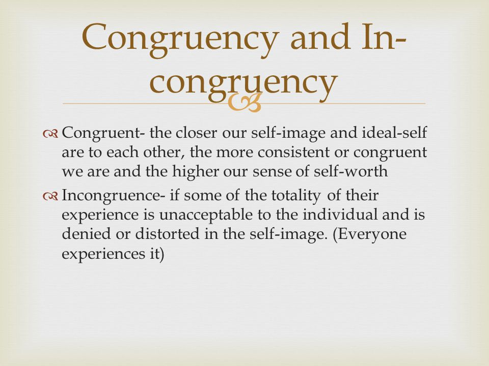   Congruent- the closer our self-image and ideal-self are to each other, the more consistent or congruent we are and the higher our sense of self-worth  Incongruence- if some of the totality of their experience is unacceptable to the individual and is denied or distorted in the self-image.