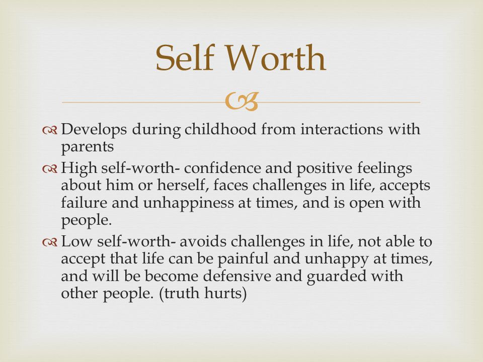   Develops during childhood from interactions with parents  High self-worth- confidence and positive feelings about him or herself, faces challenges in life, accepts failure and unhappiness at times, and is open with people.