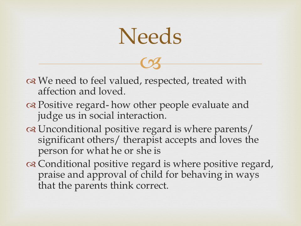   We need to feel valued, respected, treated with affection and loved.