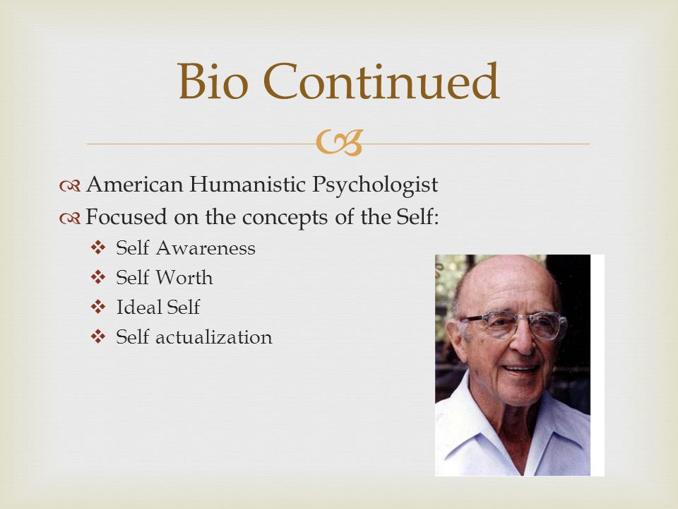   American Humanistic Psychologist  Focused on the concepts of the Self:  Self Awareness  Self Worth  Ideal Self  Self actualization Bio Continued