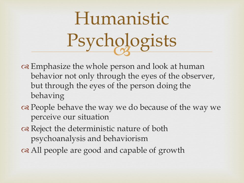   Emphasize the whole person and look at human behavior not only through the eyes of the observer, but through the eyes of the person doing the behaving  People behave the way we do because of the way we perceive our situation  Reject the deterministic nature of both psychoanalysis and behaviorism  All people are good and capable of growth Humanistic Psychologists
