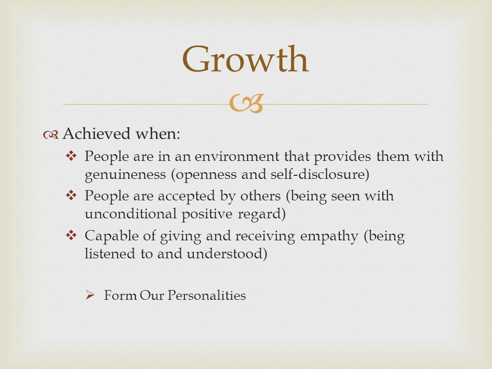   Achieved when:  People are in an environment that provides them with genuineness (openness and self-disclosure)  People are accepted by others (being seen with unconditional positive regard)  Capable of giving and receiving empathy (being listened to and understood)  Form Our Personalities Growth