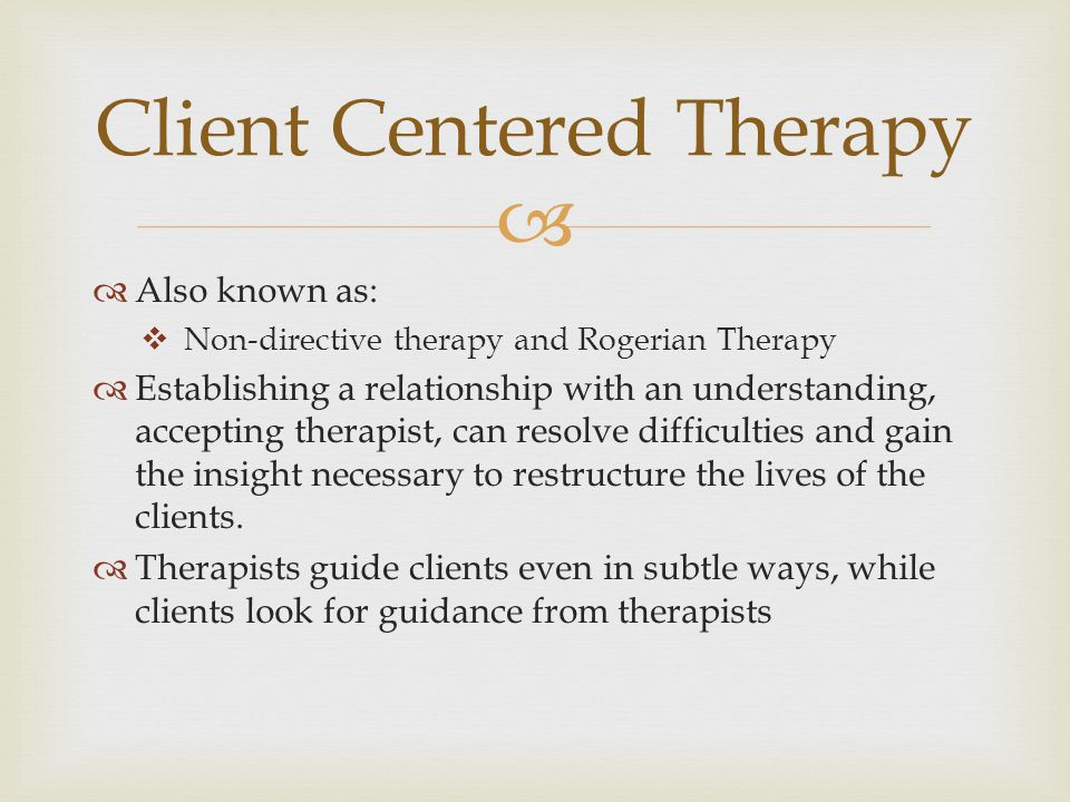   Also known as:  Non-directive therapy and Rogerian Therapy  Establishing a relationship with an understanding, accepting therapist, can resolve difficulties and gain the insight necessary to restructure the lives of the clients.