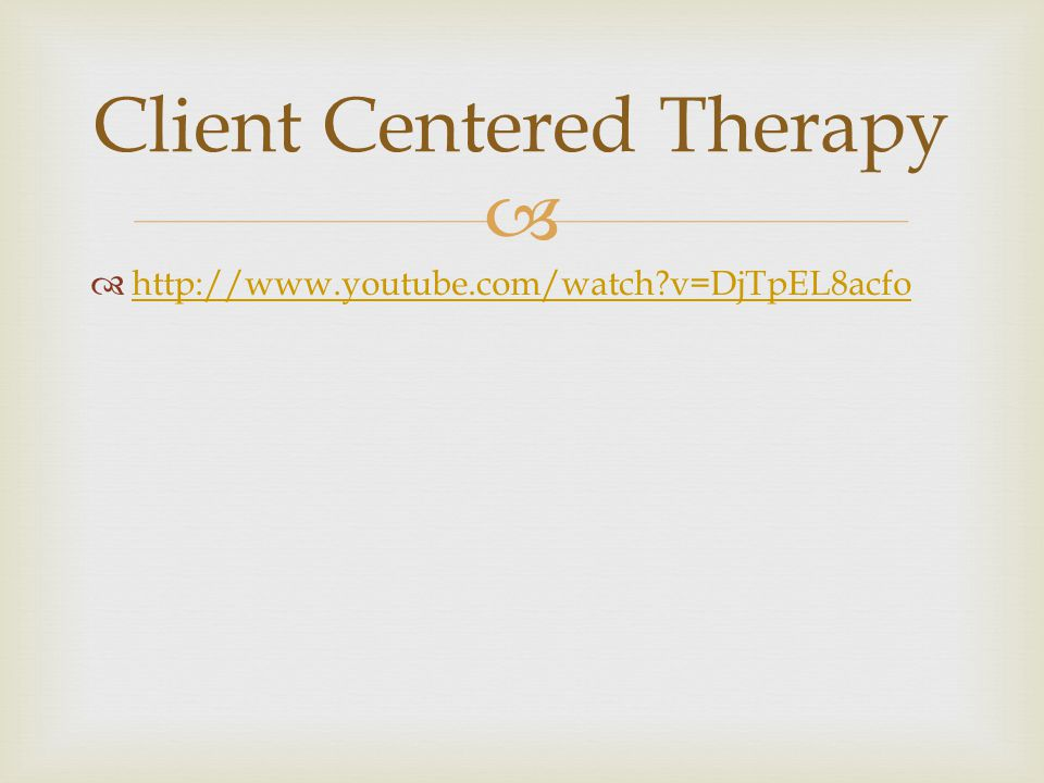   http://www.youtube.com/watch v=DjTpEL8acfo http://www.youtube.com/watch v=DjTpEL8acfo Client Centered Therapy