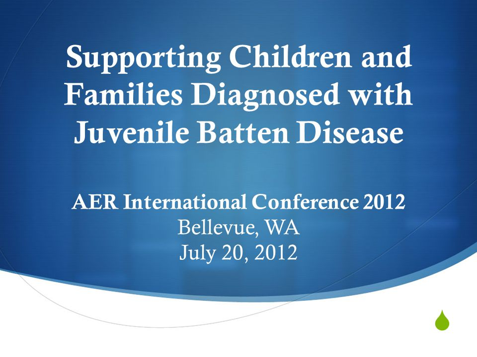  Supporting Children and Families Diagnosed with Juvenile Batten Disease AER International Conference 2012 Bellevue, WA July 20, 2012