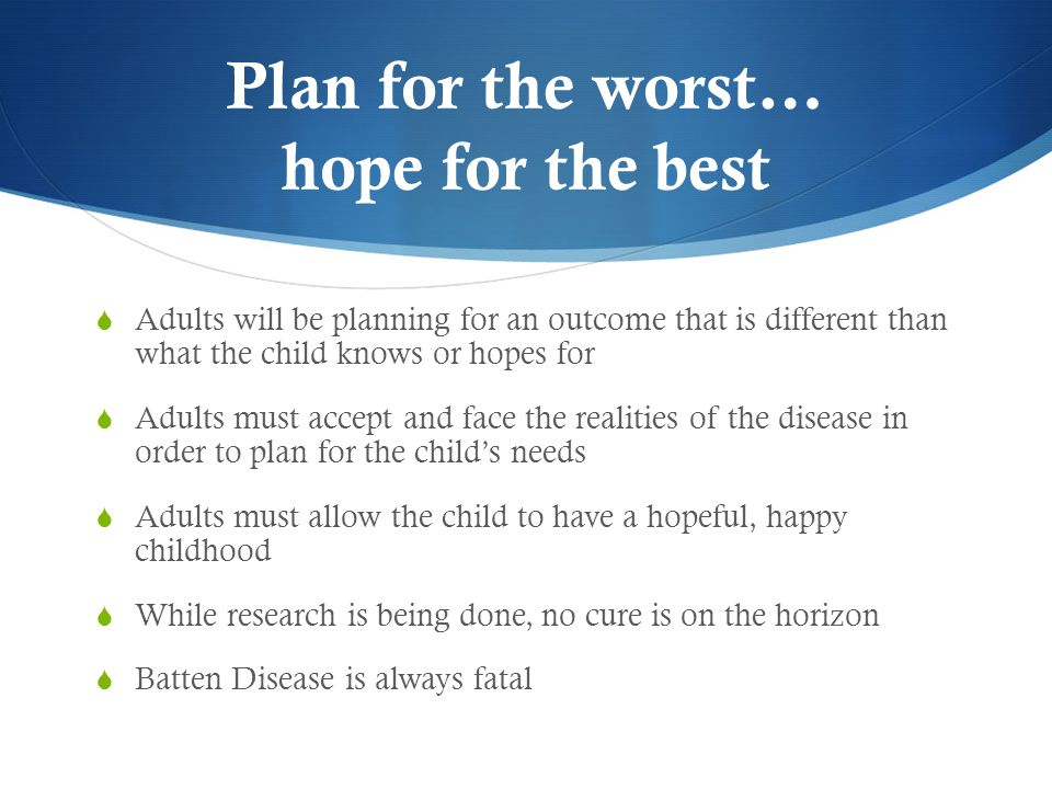 Plan for the worst… hope for the best  Adults will be planning for an outcome that is different than what the child knows or hopes for  Adults must accept and face the realities of the disease in order to plan for the child's needs  Adults must allow the child to have a hopeful, happy childhood  While research is being done, no cure is on the horizon  Batten Disease is always fatal