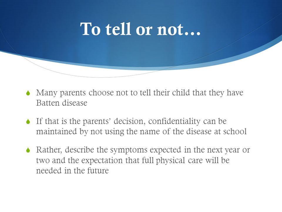 To tell or not…  Many parents choose not to tell their child that they have Batten disease  If that is the parents' decision, confidentiality can be maintained by not using the name of the disease at school  Rather, describe the symptoms expected in the next year or two and the expectation that full physical care will be needed in the future