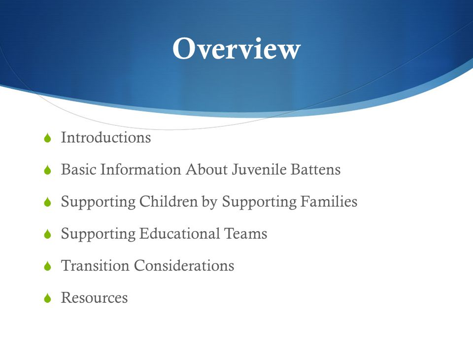 Overview  Introductions  Basic Information About Juvenile Battens  Supporting Children by Supporting Families  Supporting Educational Teams  Transition Considerations  Resources