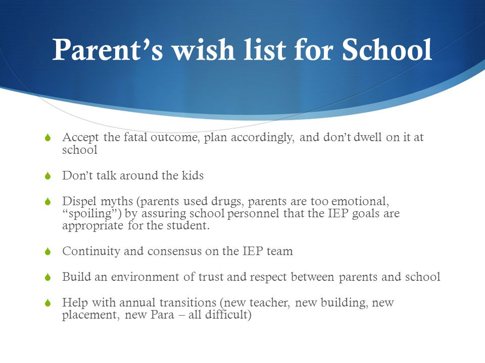 Parent's wish list for School  Accept the fatal outcome, plan accordingly, and don't dwell on it at school  Don't talk around the kids  Dispel myths (parents used drugs, parents are too emotional, spoiling ) by assuring school personnel that the IEP goals are appropriate for the student.