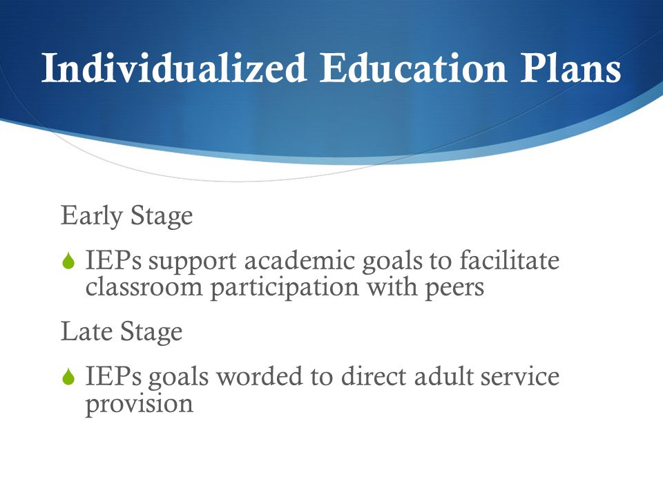 Individualized Education Plans Early Stage  IEPs support academic goals to facilitate classroom participation with peers Late Stage  IEPs goals worded to direct adult service provision