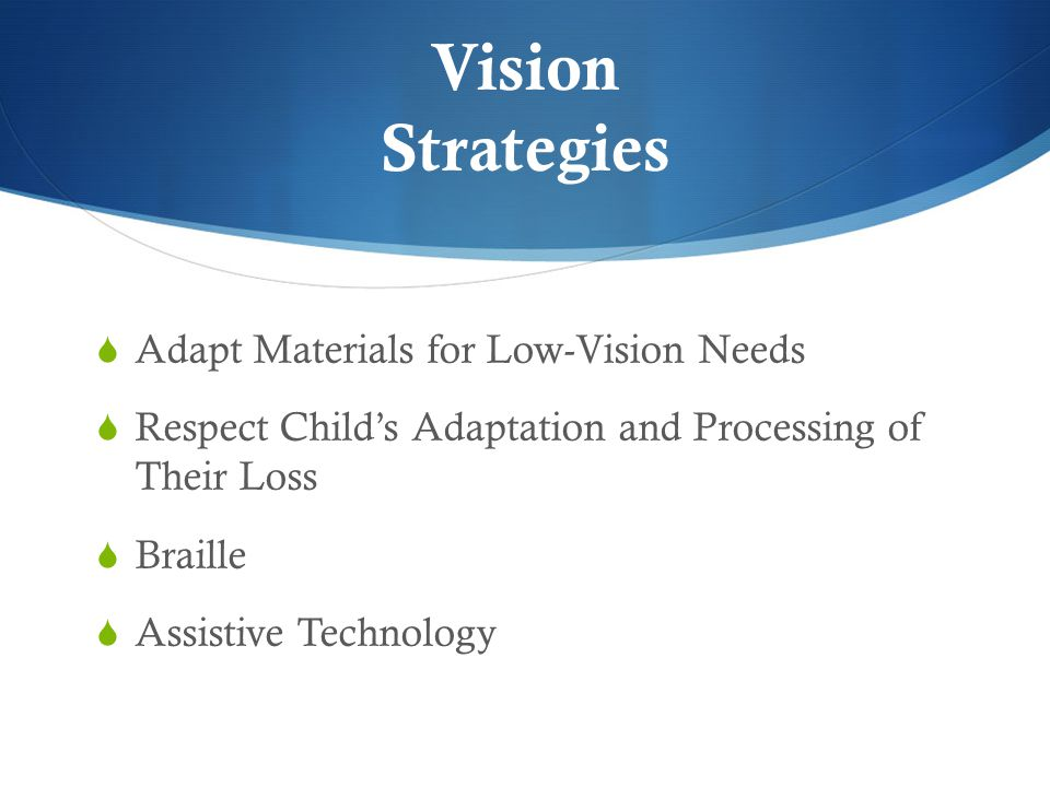 Vision Strategies  Adapt Materials for Low-Vision Needs  Respect Child's Adaptation and Processing of Their Loss  Braille  Assistive Technology