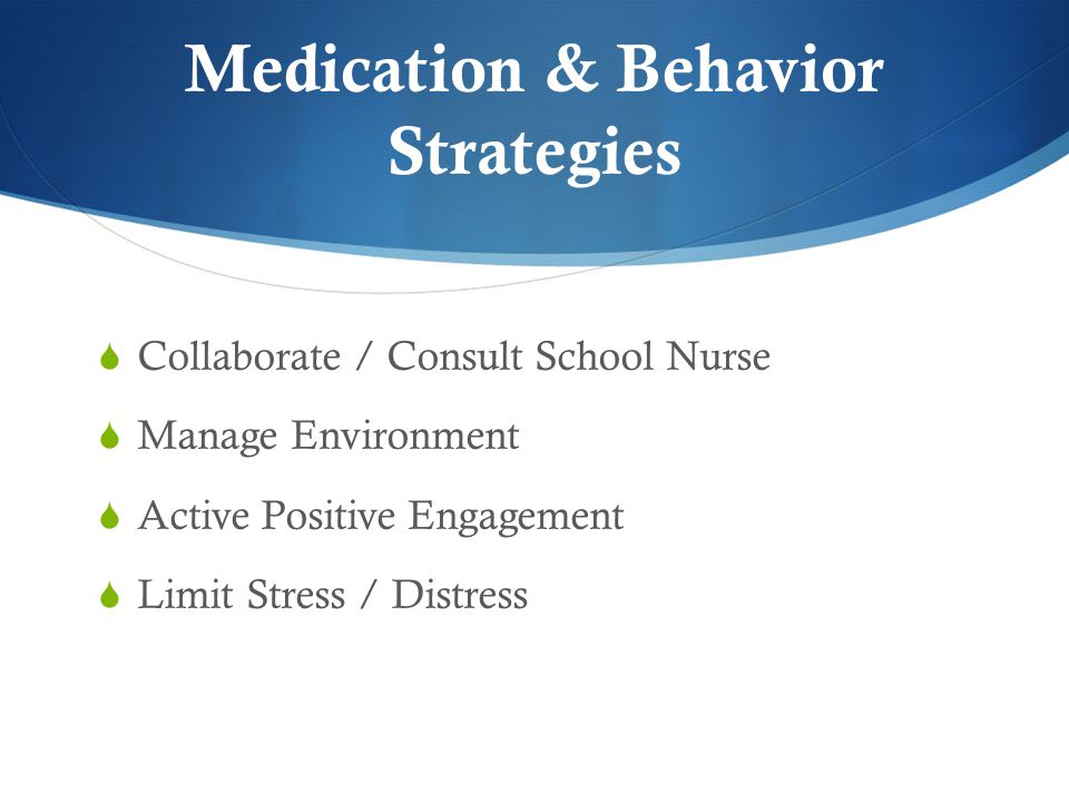 Medication & Behavior Strategies  Collaborate / Consult School Nurse  Manage Environment  Active Positive Engagement  Limit Stress / Distress