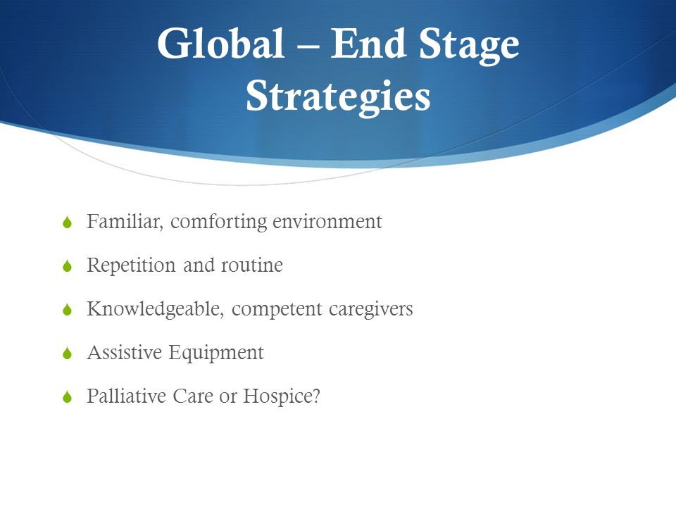 Global – End Stage Strategies  Familiar, comforting environment  Repetition and routine  Knowledgeable, competent caregivers  Assistive Equipment  Palliative Care or Hospice?