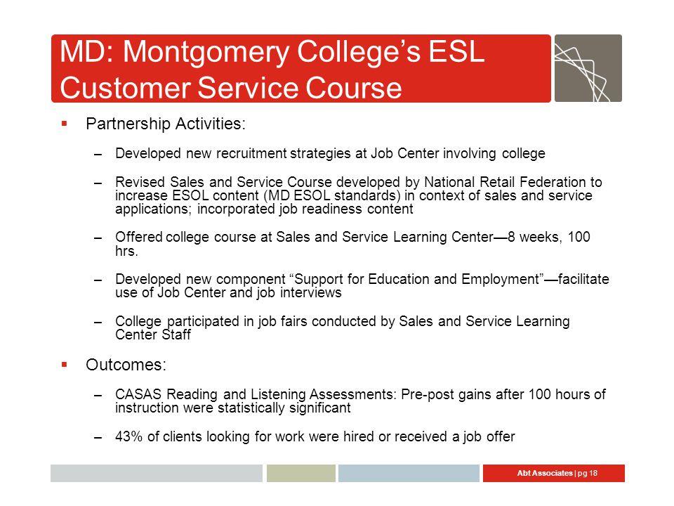 Abt Associates | pg 18 MD: Montgomery College's ESL Customer Service Course  Partnership Activities: –Developed new recruitment strategies at Job Cen