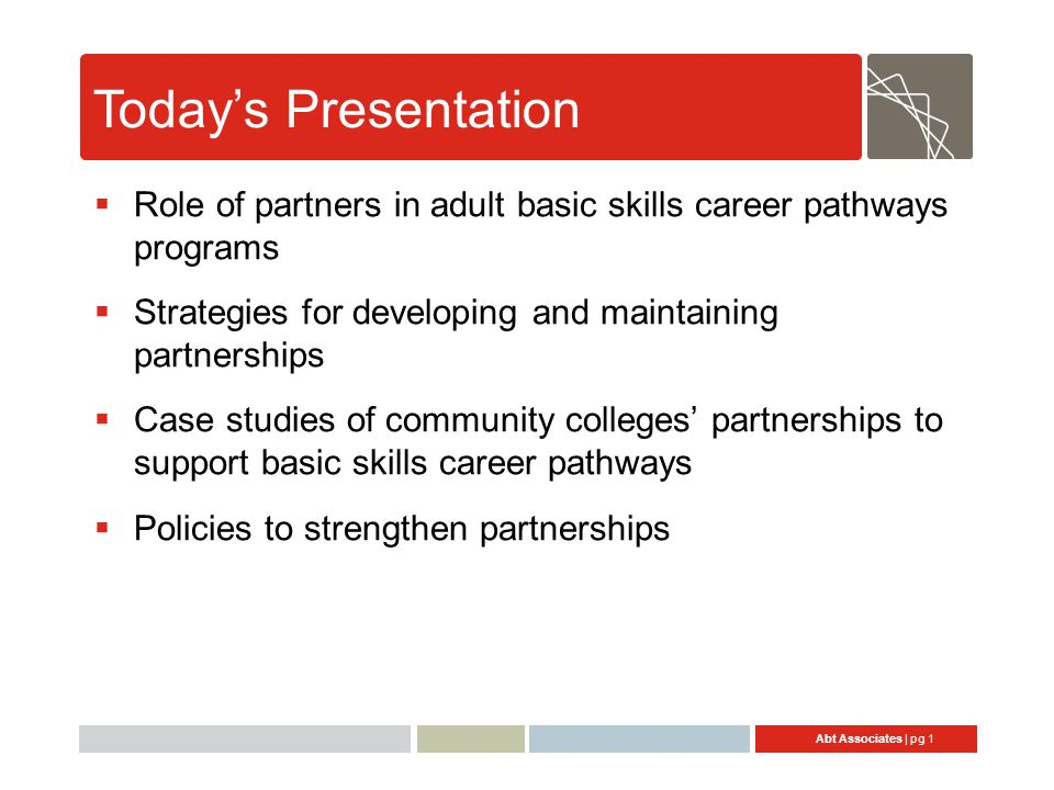 Abt Associates | pg 22 Policies to Strengthen Partnerships  State policies or guidance to support career pathways services at local level –Target population (Pre-Bridge, Bridge); whole system of learners (overlapping populations with partners) –Services to provide in addition to instruction (requires partners' expertise) –Instructional services College & career awareness/readiness Accelerated instruction (expedited time & level of difficulty) Dual enrollment in ABE/ESL and CTE courses –Data collection requirements—states developing longitudinal data systems to track postsecondary outcomes can promote local use of tracking systems to monitor services