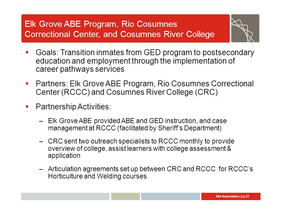 Abt Associates | pg 20 Elk Grove ABE Program, Rio Cosumnes Correctional Center, and Cosumnes River College  Goals: Transition inmates from GED progra