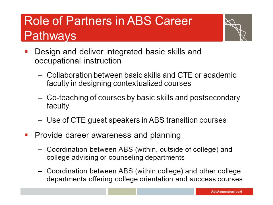 Abt Associates | pg 6 Role of Partners in ABS Career Pathways  Design and deliver integrated basic skills and occupational instruction –Collaboration