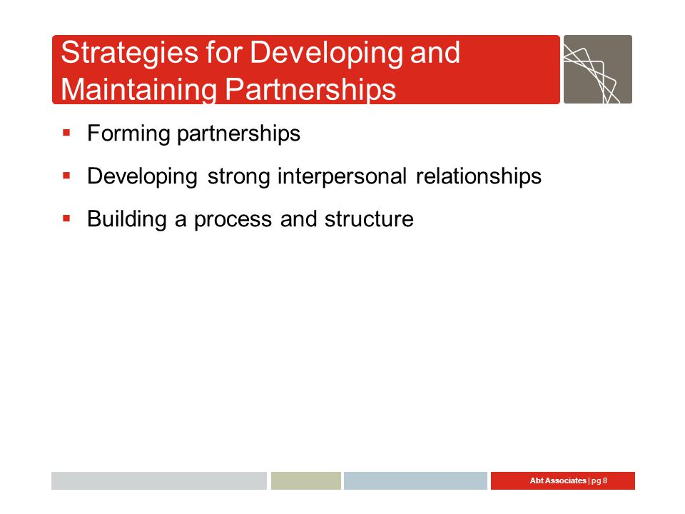 Abt Associates | pg 8 Strategies for Developing and Maintaining Partnerships  Forming partnerships  Developing strong interpersonal relationships 
