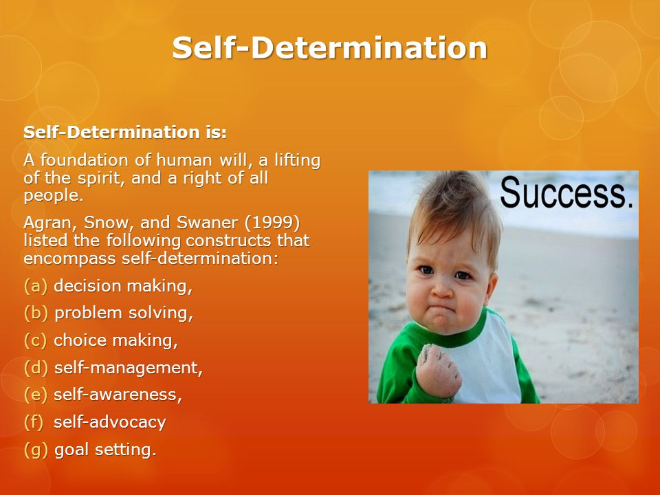 Self-Determination Self-Determination is: A foundation of human will, a lifting of the spirit, and a right of all people.