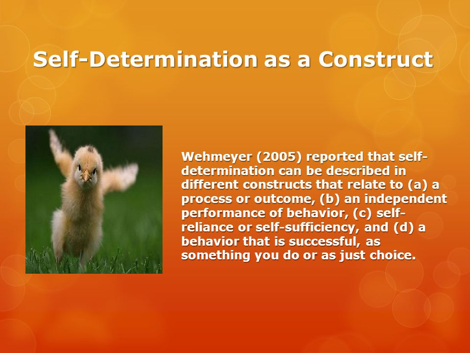 Self-Determination as a Construct Wehmeyer (2005) reported that self- determination can be described in different constructs that relate to (a) a process or outcome, (b) an independent performance of behavior, (c) self- reliance or self-sufficiency, and (d) a behavior that is successful, as something you do or as just choice.