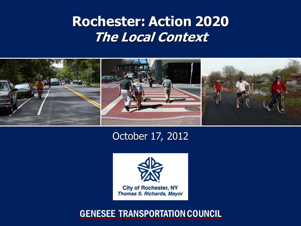 Rochester: Action 2020 The Local Context October 17, 2012 GENESEE TRANSPORTATION COUNCIL