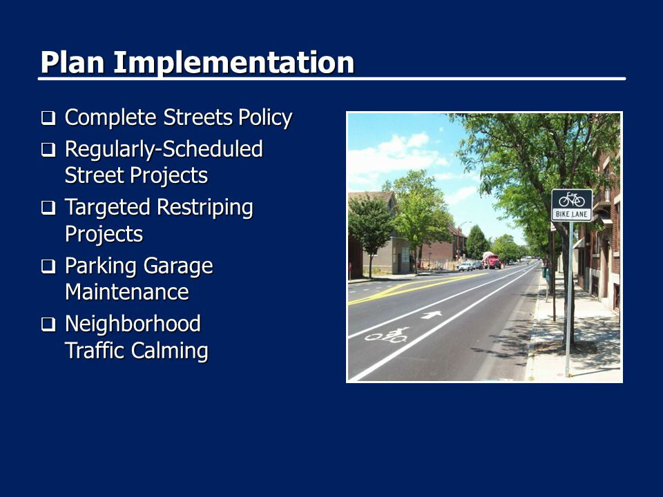 Plan Implementation  Complete Streets Policy  Regularly-Scheduled Street Projects  Targeted Restriping Projects  Parking Garage Maintenance  Neighborhood Traffic Calming