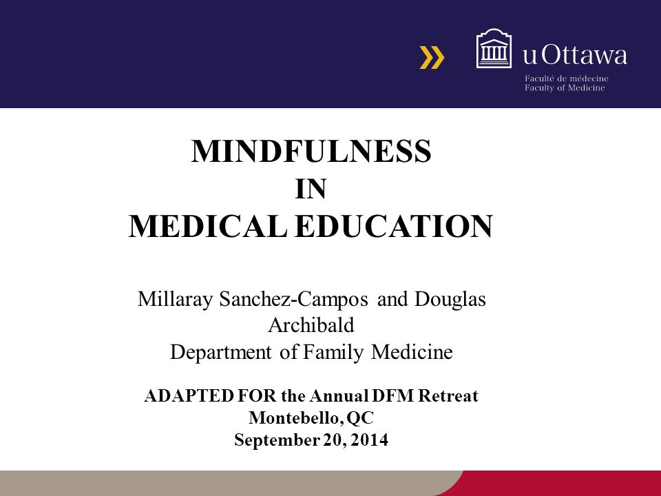 MINDFULNESS IN MEDICAL EDUCATION Millaray Sanchez-Campos and Douglas Archibald Department of Family Medicine ADAPTED FOR the Annual DFM Retreat Montebello, QC September 20, 2014