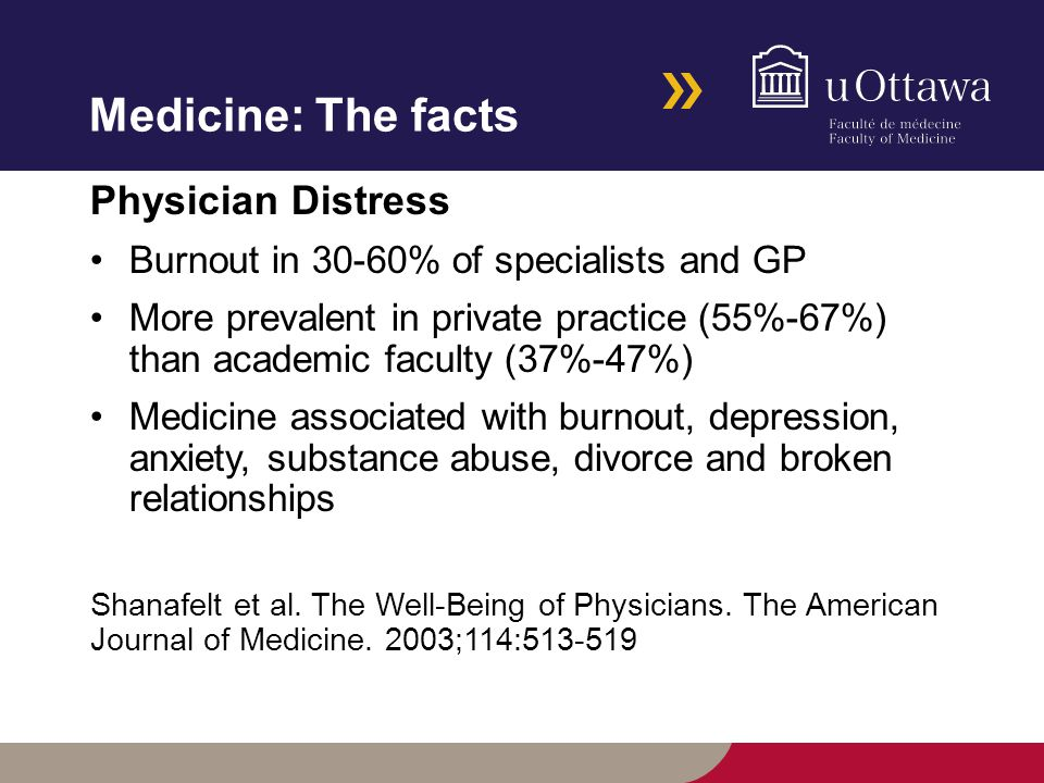 Medicine: The facts Physician Distress Burnout in 30-60% of specialists and GP More prevalent in private practice (55%-67%) than academic faculty (37%-47%) Medicine associated with burnout, depression, anxiety, substance abuse, divorce and broken relationships Shanafelt et al.