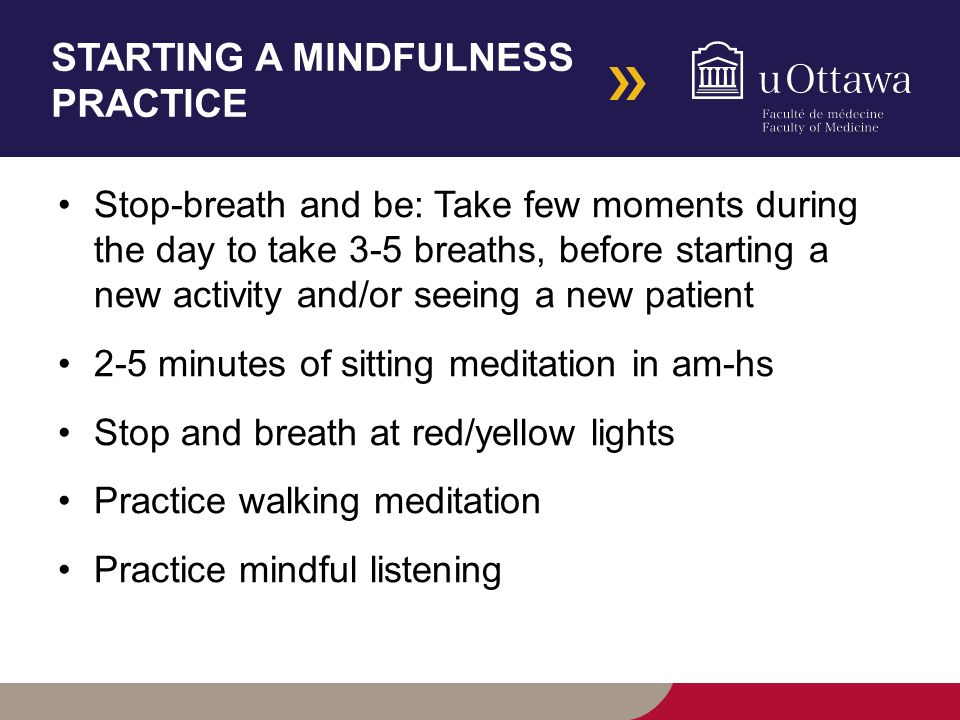 STARTING A MINDFULNESS PRACTICE Stop-breath and be: Take few moments during the day to take 3-5 breaths, before starting a new activity and/or seeing a new patient 2-5 minutes of sitting meditation in am-hs Stop and breath at red/yellow lights Practice walking meditation Practice mindful listening
