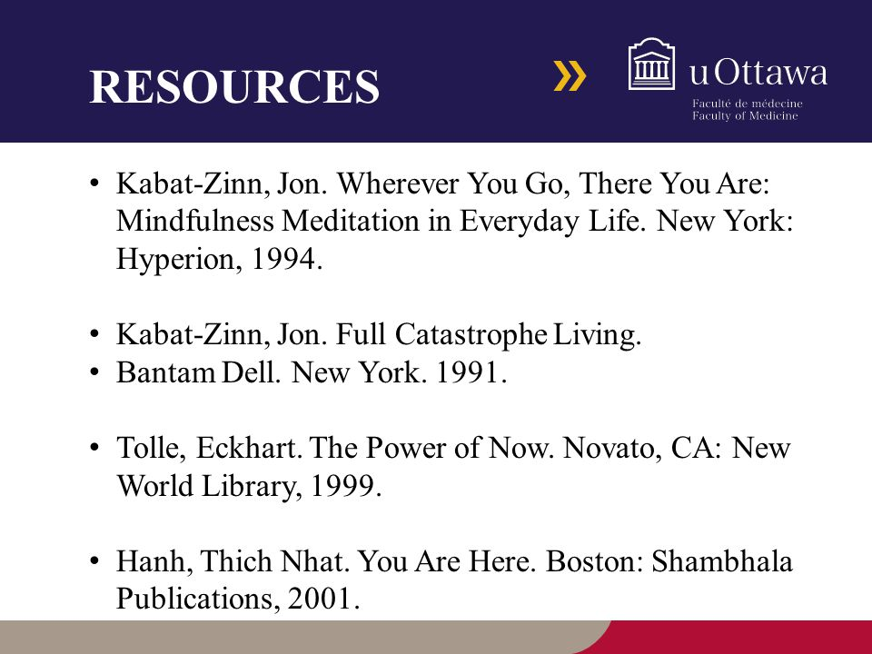 RESOURCES Kabat-Zinn, Jon. Wherever You Go, There You Are: Mindfulness Meditation in Everyday Life.