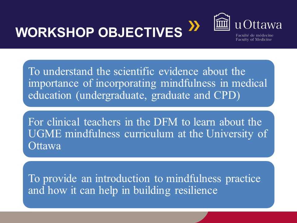 WORKSHOP OBJECTIVES To understand the scientific evidence about the importance of incorporating mindfulness in medical education (undergraduate, graduate and CPD) For clinical teachers in the DFM to learn about the UGME mindfulness curriculum at the University of Ottawa To provide an introduction to mindfulness practice and how it can help in building resilience