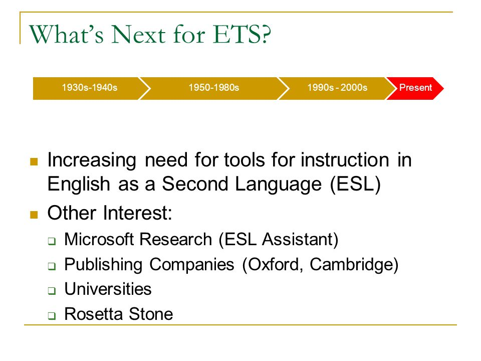 What's Next for ETS? Increasing need for tools for instruction in English as a Second Language (ESL) Other Interest:  Microsoft Research (ESL Assista