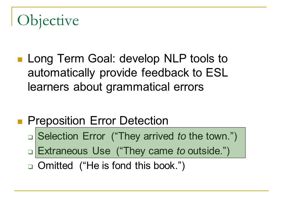 Objective Long Term Goal: develop NLP tools to automatically provide feedback to ESL learners about grammatical errors Preposition Error Detection  S