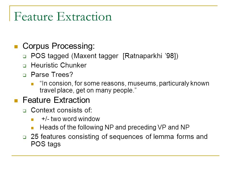 """Feature Extraction Corpus Processing:  POS tagged (Maxent tagger [Ratnaparkhi '98])  Heuristic Chunker  Parse Trees? """"In consion, for some reasons,"""