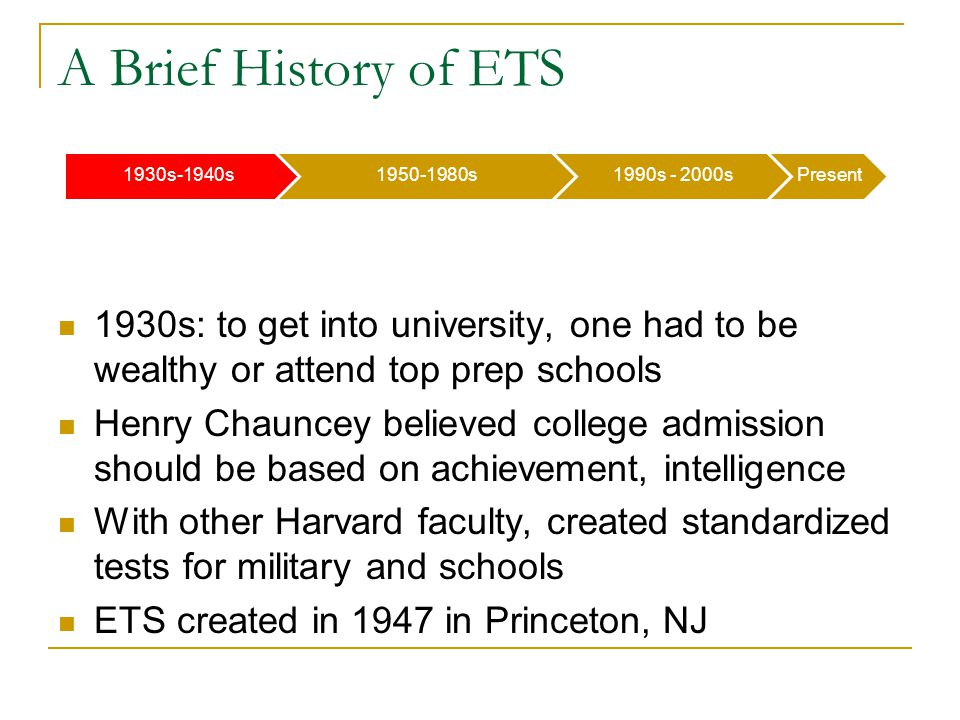 1930s-1940s1950-1980s1990s - 2000sPresent A Brief History of ETS 1930s: to get into university, one had to be wealthy or attend top prep schools Henry