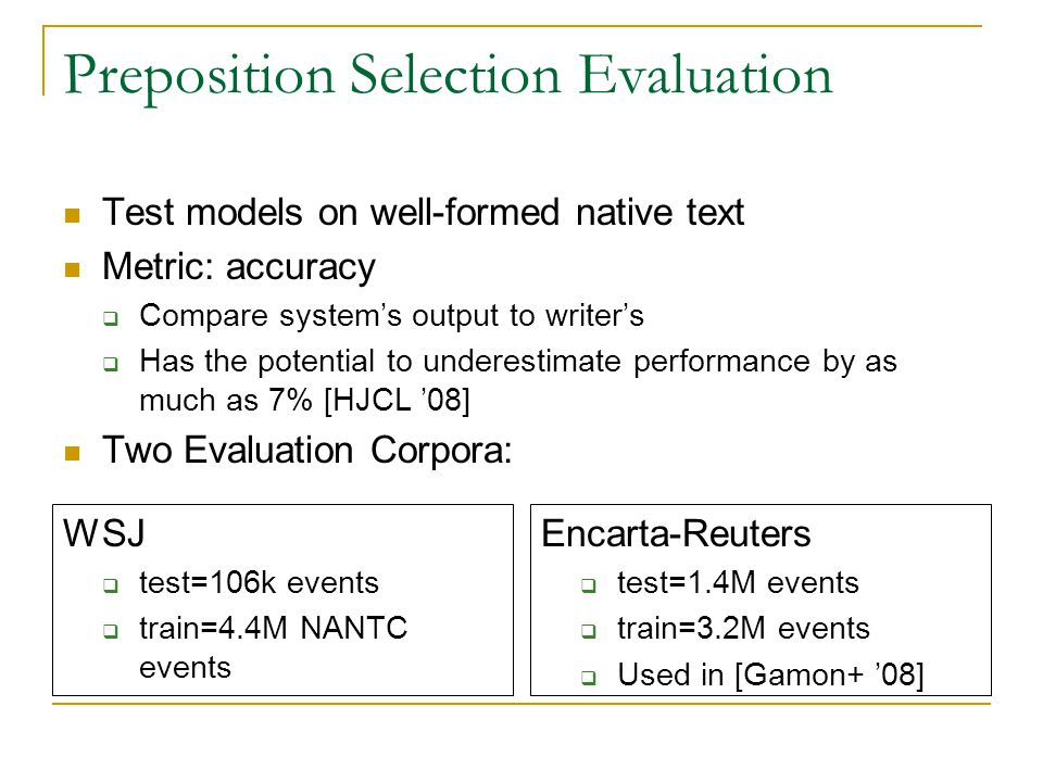 Preposition Selection Evaluation Test models on well-formed native text Metric: accuracy  Compare system's output to writer's  Has the potential to underestimate performance by as much as 7% [HJCL '08] Two Evaluation Corpora: WSJ  test=106k events  train=4.4M NANTC events Encarta-Reuters  test=1.4M events  train=3.2M events  Used in [Gamon+ '08]