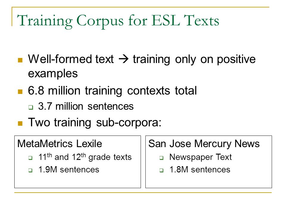 Training Corpus for ESL Texts Well-formed text  training only on positive examples 6.8 million training contexts total  3.7 million sentences Two tr