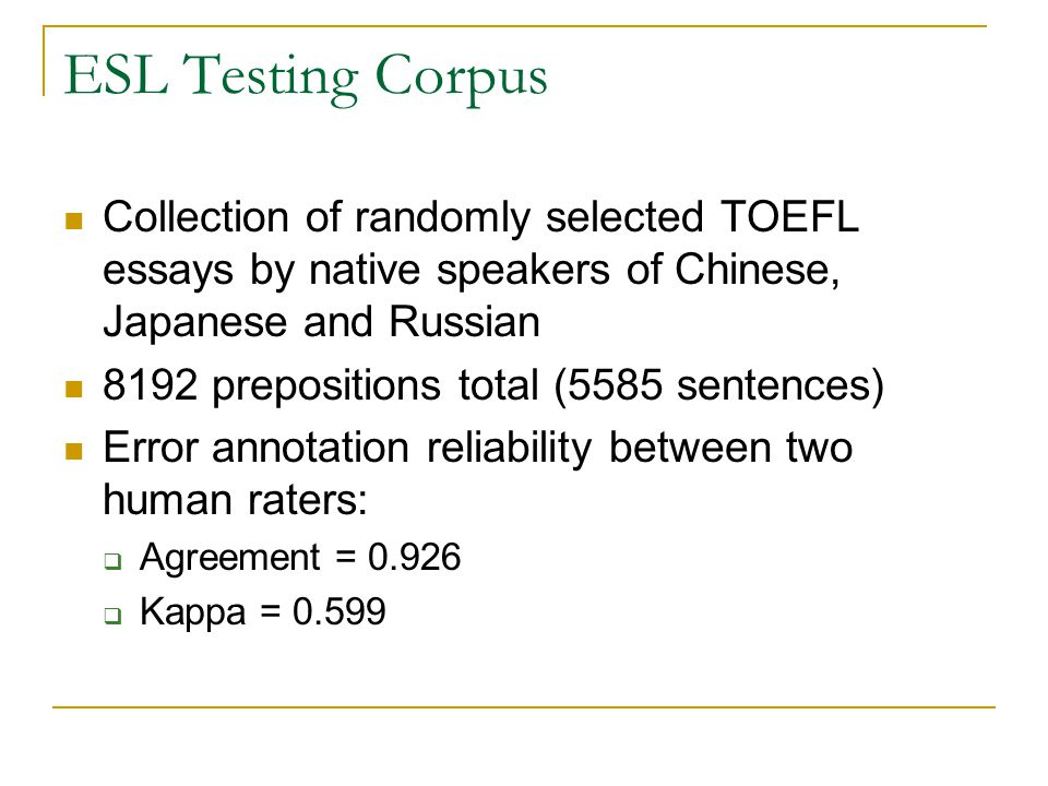 ESL Testing Corpus Collection of randomly selected TOEFL essays by native speakers of Chinese, Japanese and Russian 8192 prepositions total (5585 sentences) Error annotation reliability between two human raters:  Agreement = 0.926  Kappa = 0.599