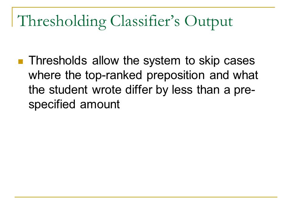 Thresholding Classifier's Output Thresholds allow the system to skip cases where the top-ranked preposition and what the student wrote differ by less than a pre- specified amount