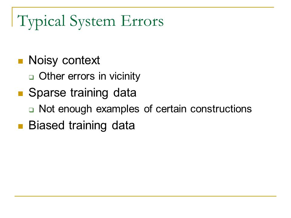 Typical System Errors Noisy context  Other errors in vicinity Sparse training data  Not enough examples of certain constructions Biased training data