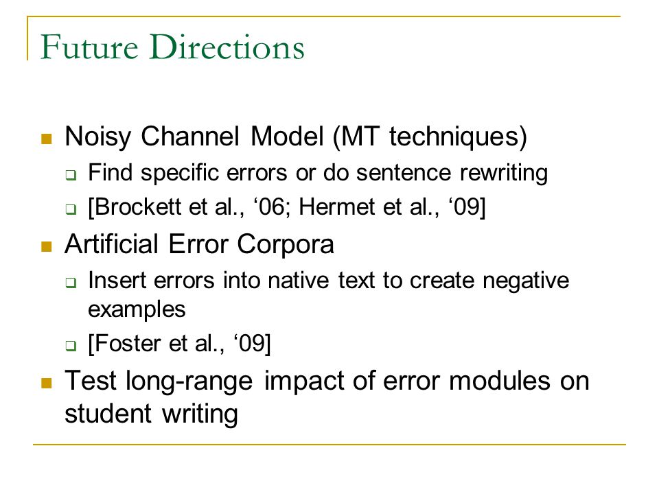 Future Directions Noisy Channel Model (MT techniques)  Find specific errors or do sentence rewriting  [Brockett et al., '06; Hermet et al., '09] Artificial Error Corpora  Insert errors into native text to create negative examples  [Foster et al., '09] Test long-range impact of error modules on student writing