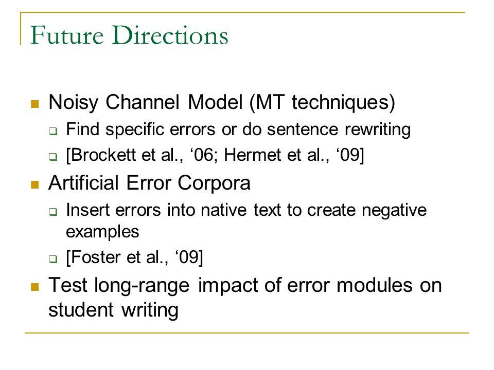 Future Directions Noisy Channel Model (MT techniques)  Find specific errors or do sentence rewriting  [Brockett et al., '06; Hermet et al., '09] Art