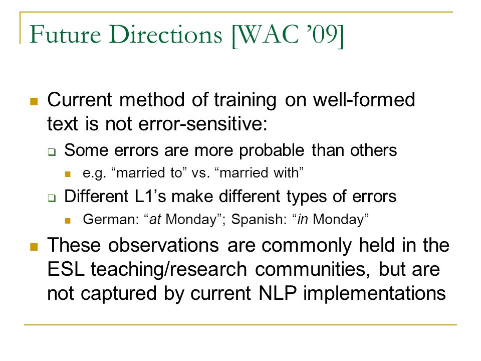 """Future Directions [WAC '09] Current method of training on well-formed text is not error-sensitive:  Some errors are more probable than others e.g. """"m"""