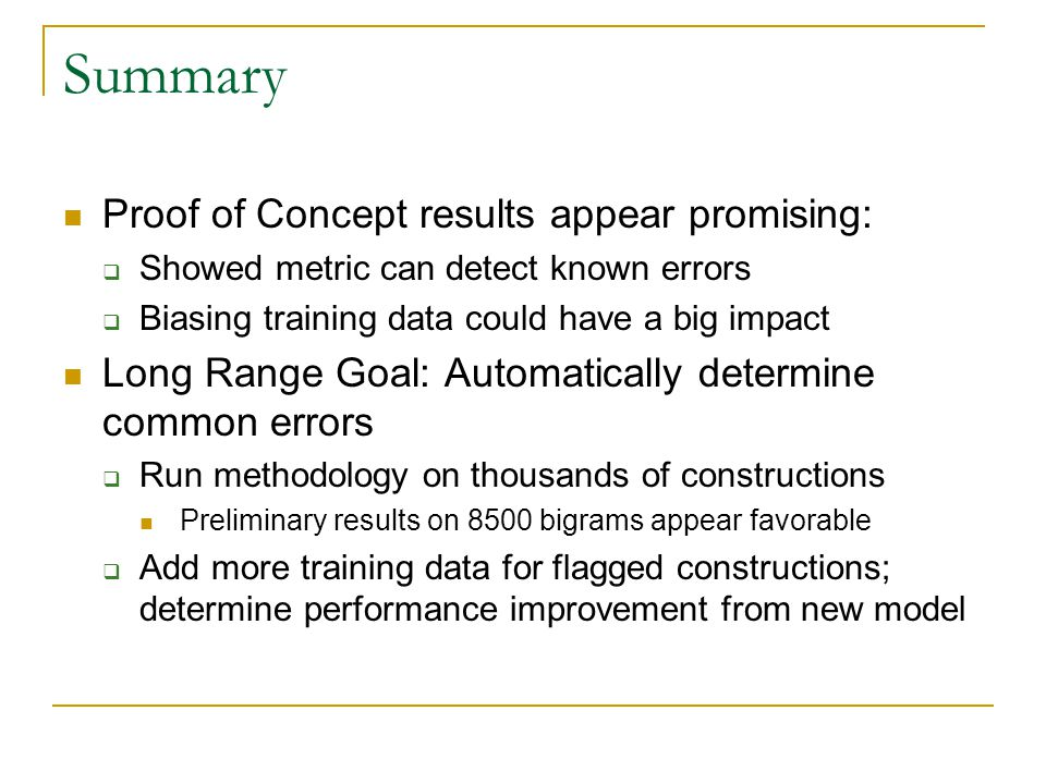 Summary Proof of Concept results appear promising:  Showed metric can detect known errors  Biasing training data could have a big impact Long Range Goal: Automatically determine common errors  Run methodology on thousands of constructions Preliminary results on 8500 bigrams appear favorable  Add more training data for flagged constructions; determine performance improvement from new model