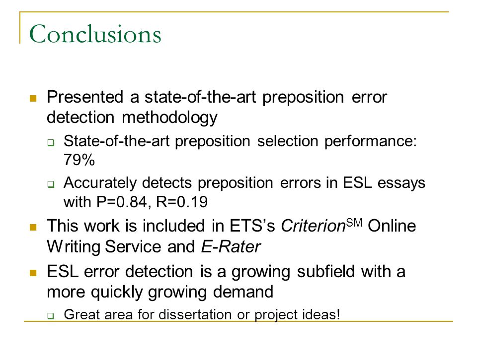 Conclusions Presented a state-of-the-art preposition error detection methodology  State-of-the-art preposition selection performance: 79%  Accurately detects preposition errors in ESL essays with P=0.84, R=0.19 This work is included in ETS's Criterion SM Online Writing Service and E-Rater ESL error detection is a growing subfield with a more quickly growing demand  Great area for dissertation or project ideas!