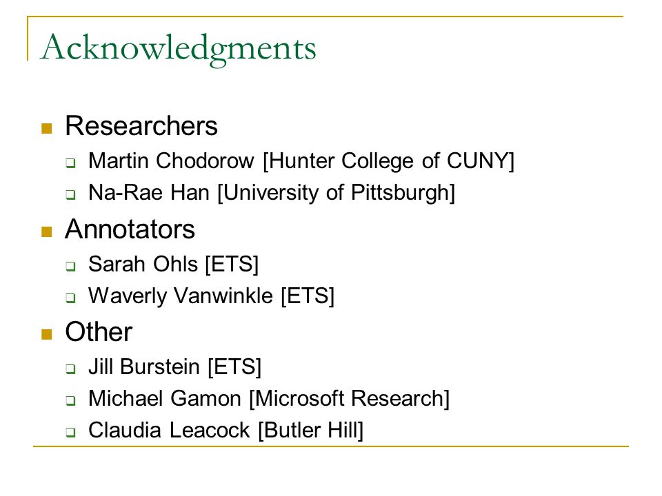 Acknowledgments Researchers  Martin Chodorow [Hunter College of CUNY]  Na-Rae Han [University of Pittsburgh] Annotators  Sarah Ohls [ETS]  Waverly Vanwinkle [ETS] Other  Jill Burstein [ETS]  Michael Gamon [Microsoft Research]  Claudia Leacock [Butler Hill]