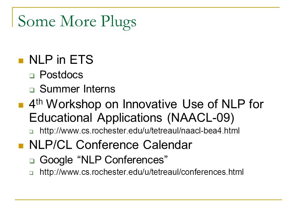 Some More Plugs NLP in ETS  Postdocs  Summer Interns 4 th Workshop on Innovative Use of NLP for Educational Applications (NAACL-09)  http://www.cs.rochester.edu/u/tetreaul/naacl-bea4.html NLP/CL Conference Calendar  Google NLP Conferences  http://www.cs.rochester.edu/u/tetreaul/conferences.html
