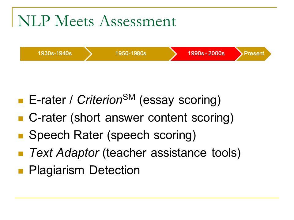 1930s-1940s1950-1980s1990s - 2000sPresent NLP Meets Assessment E-rater / Criterion SM (essay scoring) C-rater (short answer content scoring) Speech Rater (speech scoring) Text Adaptor (teacher assistance tools) Plagiarism Detection
